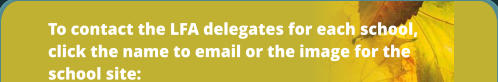 To contact the LFA delegates for each school, click the name to email or the image for the school site: